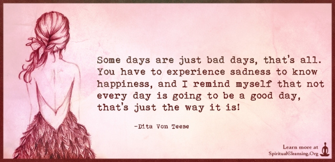 Some-days-are-just-bad-days-thats-all.-You-have-to-experience-sadness-to-know-happiness-and-I-remind-myself-that-not-every-day-is-going-to-be-a-good-day-thats-just-the-way-it-is.jpg